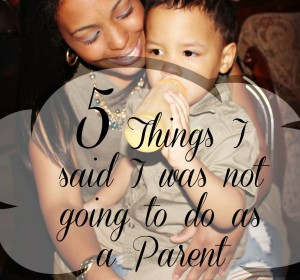 5 Things I Said I Was Not Going To do As A Parent