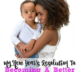 My New Year's Resolution To Becoming a Better Mom
