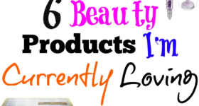 6 Beauty products I'm currently loving